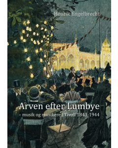Arven efter Lumbye - musik og musikere i Tivoli 1843-1944 (Henrik Engelbrecht)